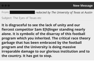 """An illustration of an email sent to UT-Austin obtained in a public records request.  """"It is disgraceful to see the lack of unity and our fiercest competitor Sam E[h]linger standing nearly alone. It is symbolic of the disarray of this football program which you inherited. The critical race theory garbage that has been embraced by the football program and the University is doing massive irreparable damage to our glorious institution and to the country. It has got to stop."""""""