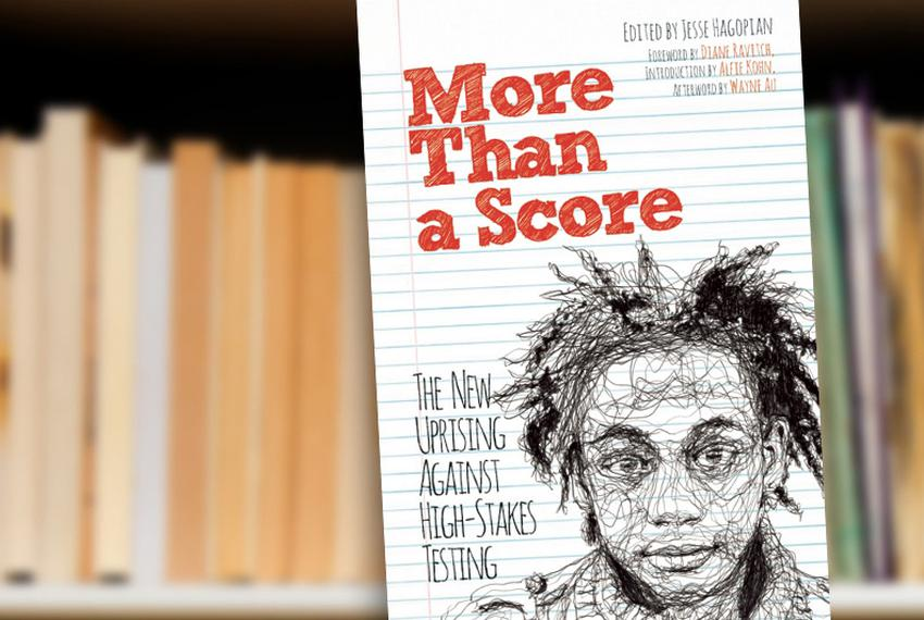 More Than a Score: The New Uprising Against High-Stakes Testing edited by Jesse Hagopian