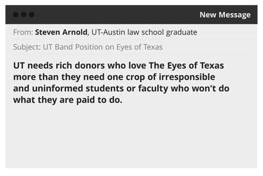 "An illustration of an email sent to UT-Austin obtained in a public records request.""UT needs rich donors who love The Eyes of Texas more than they need one crop of irresponsible and uninformed students or faculty who won't do what they are paid to do."""